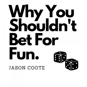 Why You Shouldn't Bet For Fun